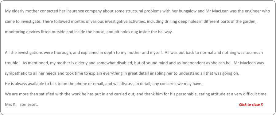My elderly mother contacted her insurance company about some structural problems with her bungalow and Mr MacLean was the engineer who  came to investigate. There followed months of various investigative activities, including drilling deep holes in different parts of the garden,  monitoring devices fitted outside and inside the house, and pit holes dug inside the hallway.    All the investigations were thorough, and explained in depth to my mother and myself.  All was put back to normal and nothing was too much  trouble.   As mentioned, my mother is elderly and somewhat disabled, but of sound mind and as independent as she can be.  Mr Maclean was  sympathetic to all her needs and took time to explain everything in great detail enabling her to understand all that was going on.    He is always available to talk to on the phone or email, and will discuss, in detail, any concerns we may have.   We are more than satisfied with the work he has put in and carried out, and thank him for his personable, caring attitude at a very difficult time.  Mrs K.   Somerset.                                                                                                                                                                                                      Click to close X